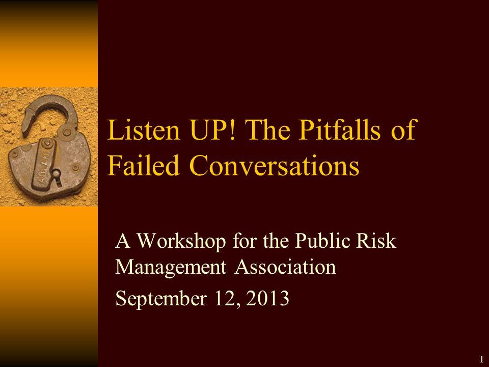 Listen UP! The Pitfalls of Failed Conversations A Workshop for the Public Risk Management Association September 12, 2013 1