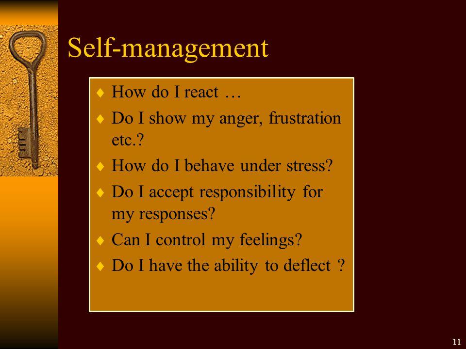 Self-management  How do I react …  Do I show my anger, frustration etc.?  How do I behave under stress?  Do I accept responsibility for my respons