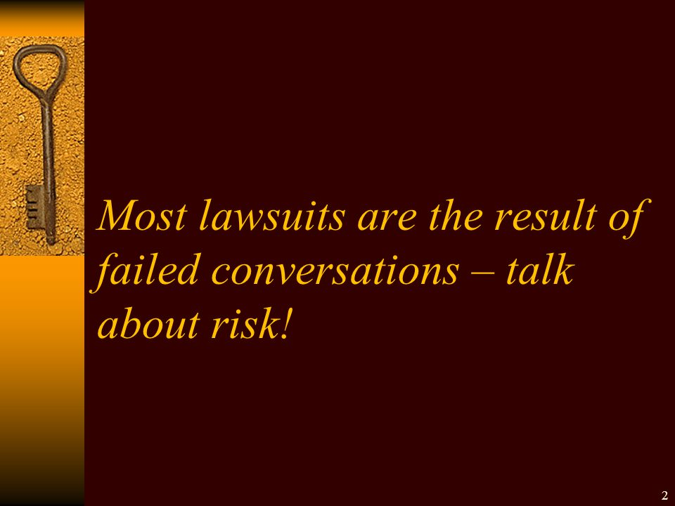 Most lawsuits are the result of failed conversations – talk about risk! 2
