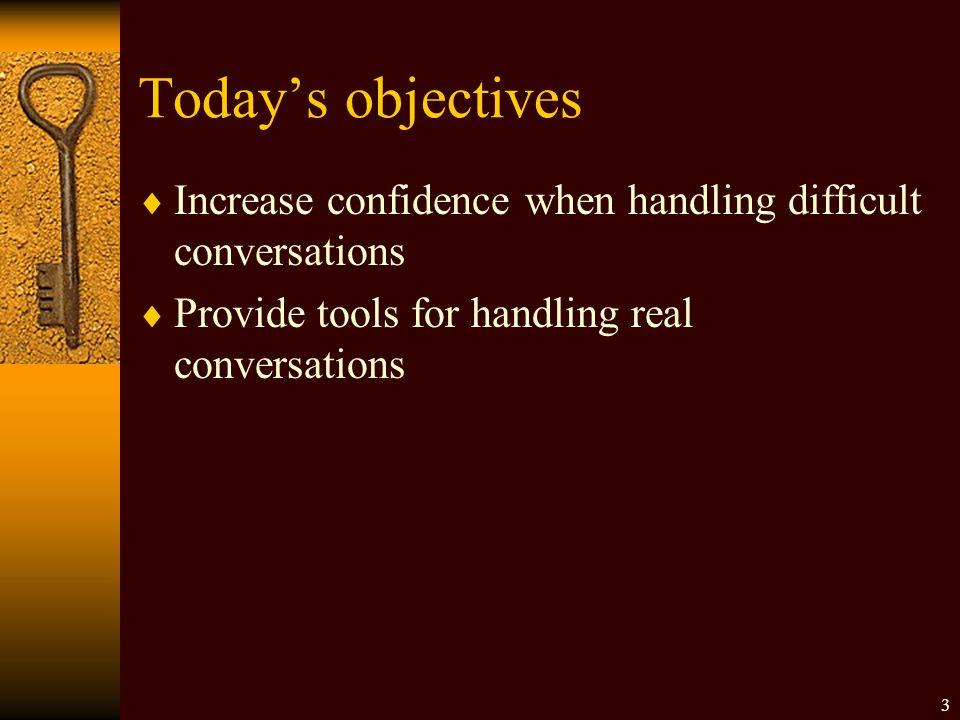 Today's objectives  Increase confidence when handling difficult conversations  Provide tools for handling real conversations 3
