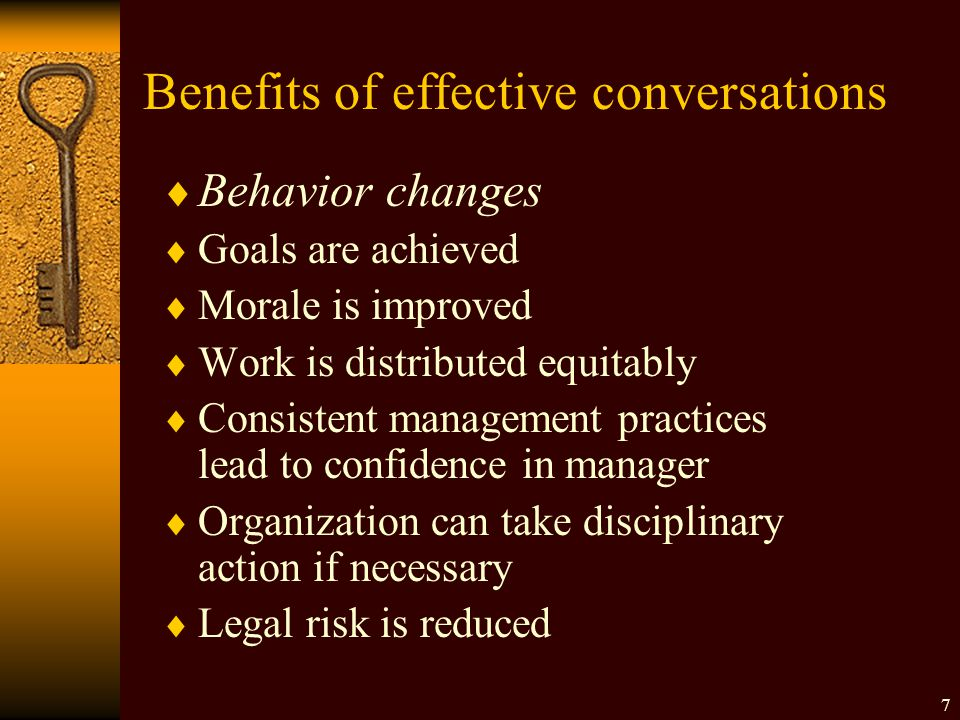Benefits of effective conversations  Behavior changes  Goals are achieved  Morale is improved  Work is distributed equitably  Consistent management practices lead to confidence in manager  Organization can take disciplinary action if necessary  Legal risk is reduced 7