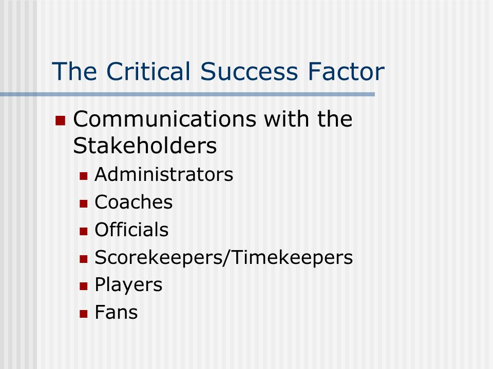 The Critical Success Factor Communications with the Stakeholders Administrators Coaches Officials Scorekeepers/Timekeepers Players Fans