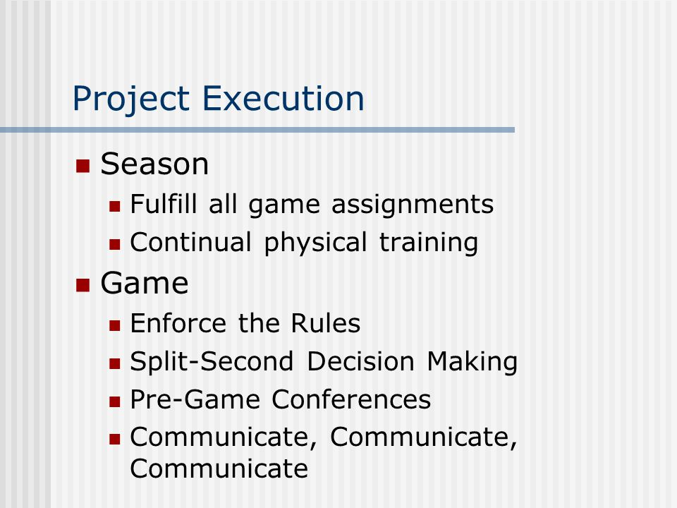 Project Execution Season Fulfill all game assignments Continual physical training Game Enforce the Rules Split-Second Decision Making Pre-Game Conferences Communicate, Communicate, Communicate