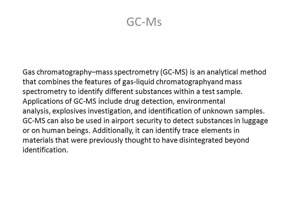 GC-MS GC-MS has been widely heralded as a gold standard for forensic substance identification because it is used to perform a specific test.