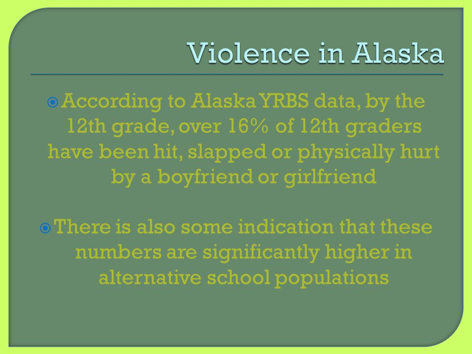 According to Alaska YRBS data, by the 12th grade, over 16% of 12th graders have been hit, slapped or physically hurt by a boyfriend or girlfriend 