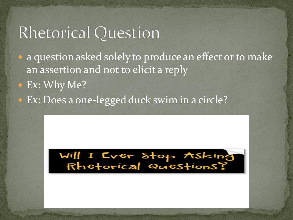 a question asked solely to produce an effect or to make an assertion and not to elicit a reply Ex: Why Me? Ex: Does a one-legged duck swim in a circle