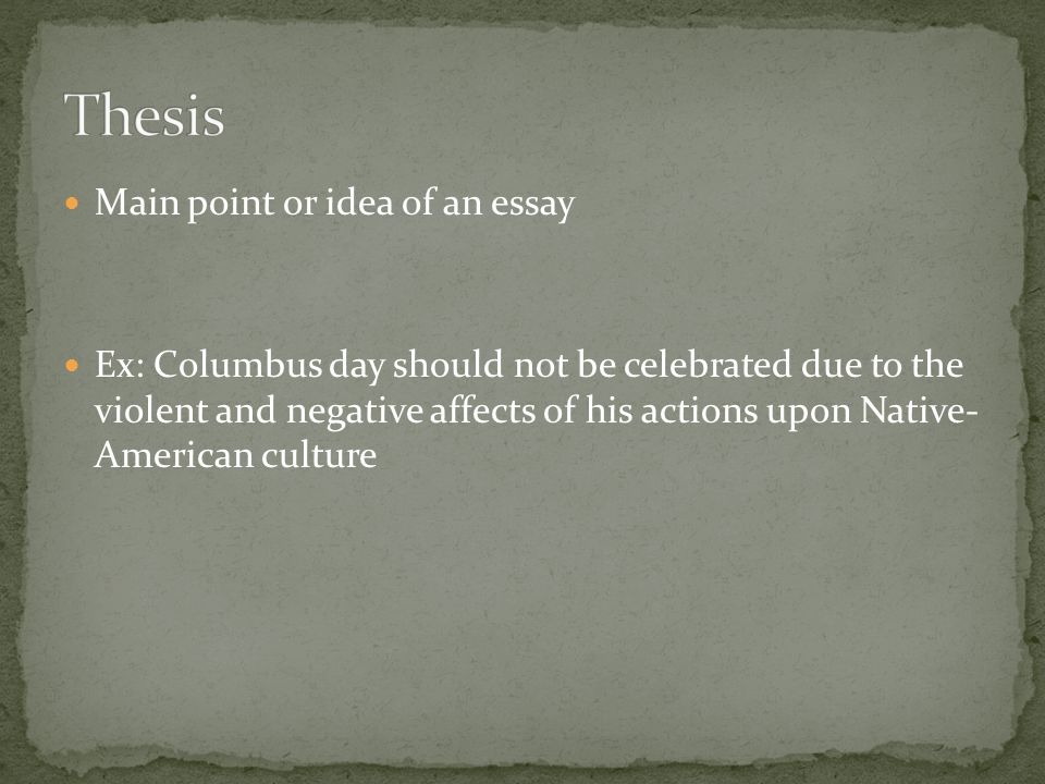Main point or idea of an essay Ex: Columbus day should not be celebrated due to the violent and negative affects of his actions upon Native- American