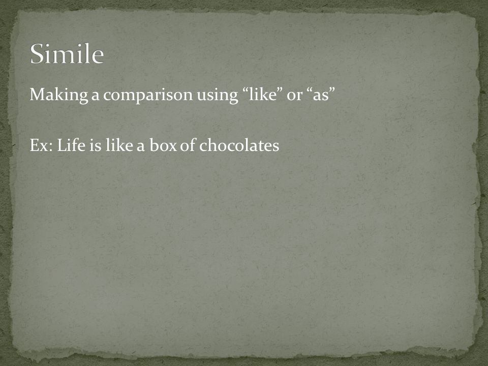 "Making a comparison using ""like"" or ""as"" Ex: Life is like a box of chocolates"