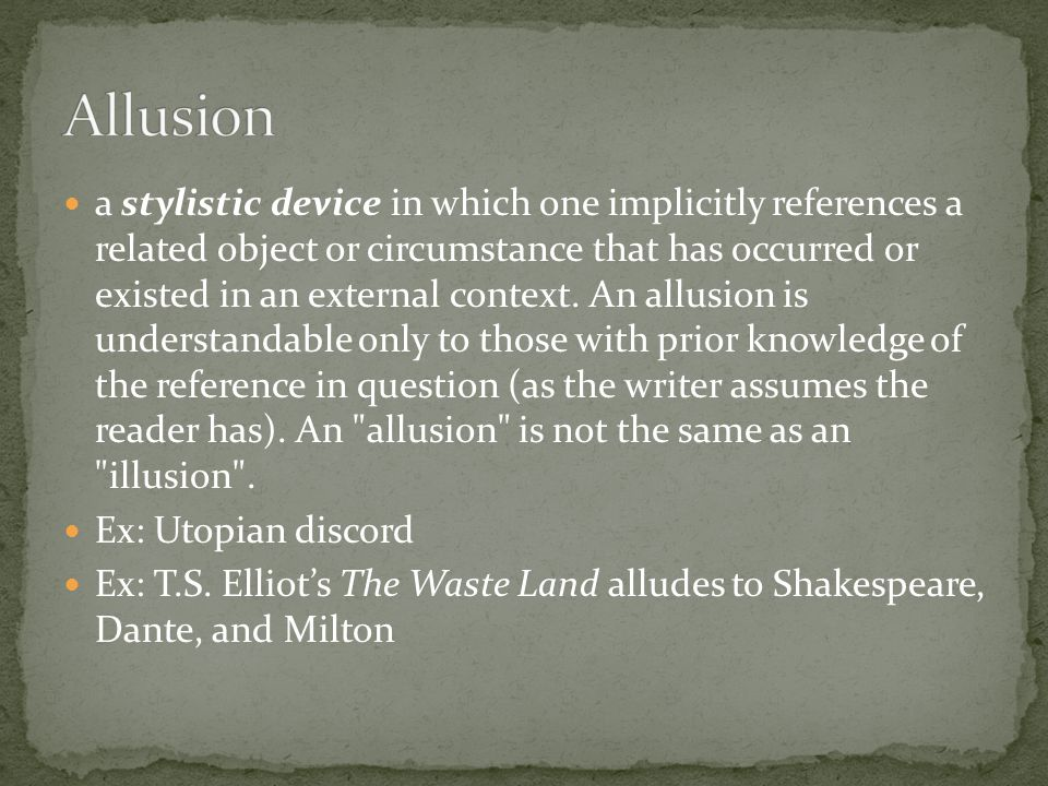 a stylistic device in which one implicitly references a related object or circumstance that has occurred or existed in an external context. An allusio