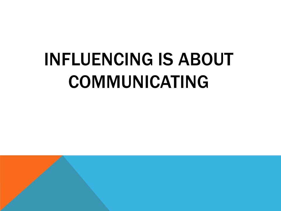 INFLUENCING IS ABOUT COMMUNICATING