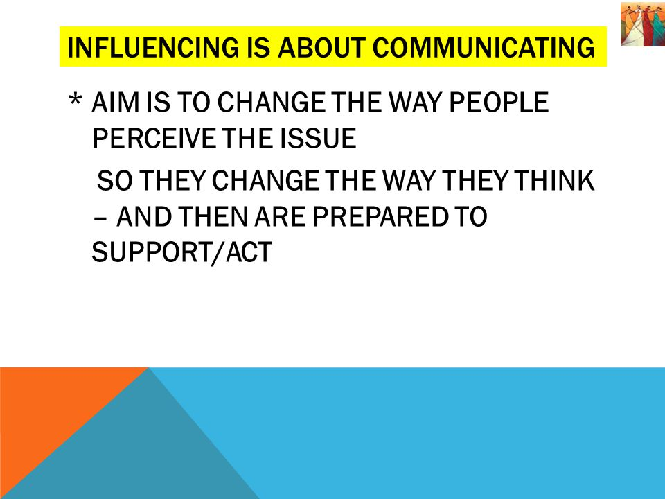 * AIM IS TO CHANGE THE WAY PEOPLE PERCEIVE THE ISSUE SO THEY CHANGE THE WAY THEY THINK – AND THEN ARE PREPARED TO SUPPORT/ACT