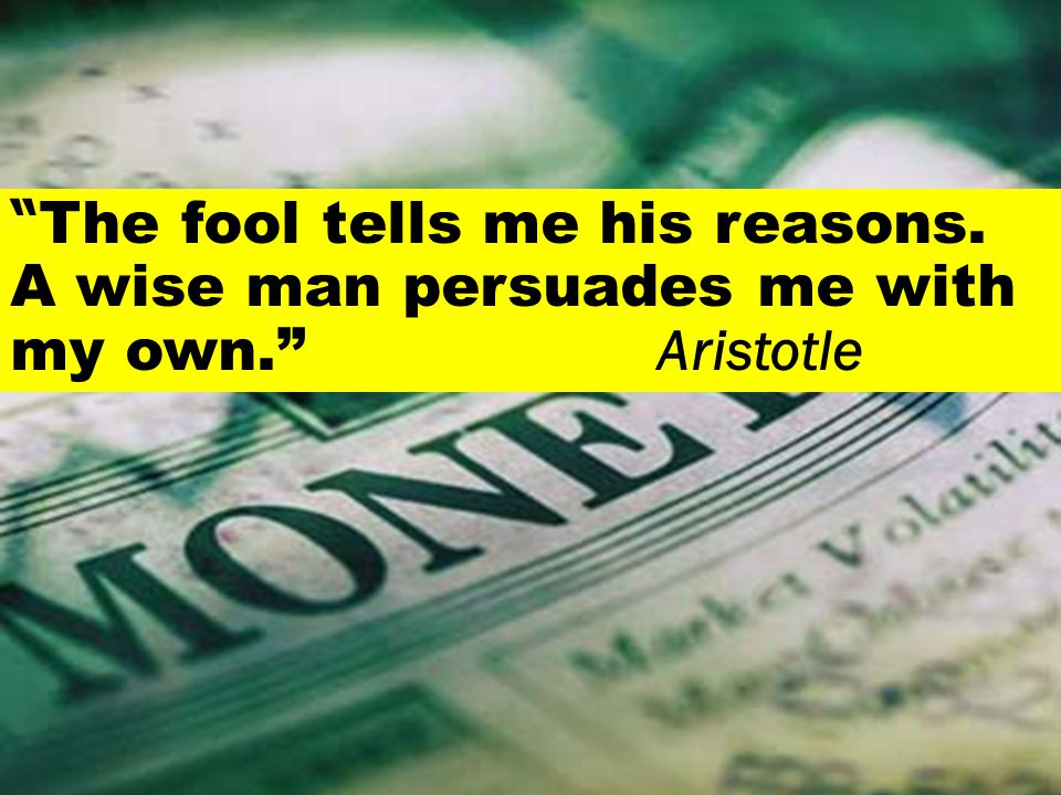 The fool tells me his reasons. A wise man persuades me with my own. Aristotle
