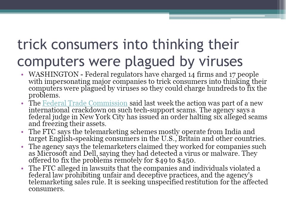 trick consumers into thinking their computers were plagued by viruses WASHINGTON - Federal regulators have charged 14 firms and 17 people with impersonating major companies to trick consumers into thinking their computers were plagued by viruses so they could charge hundreds to fix the problems.