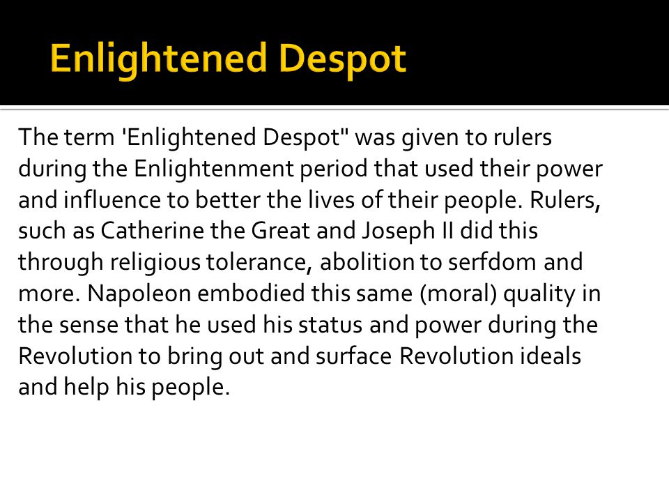 The term Enlightened Despot was given to rulers during the Enlightenment period that used their power and influence to better the lives of their people.