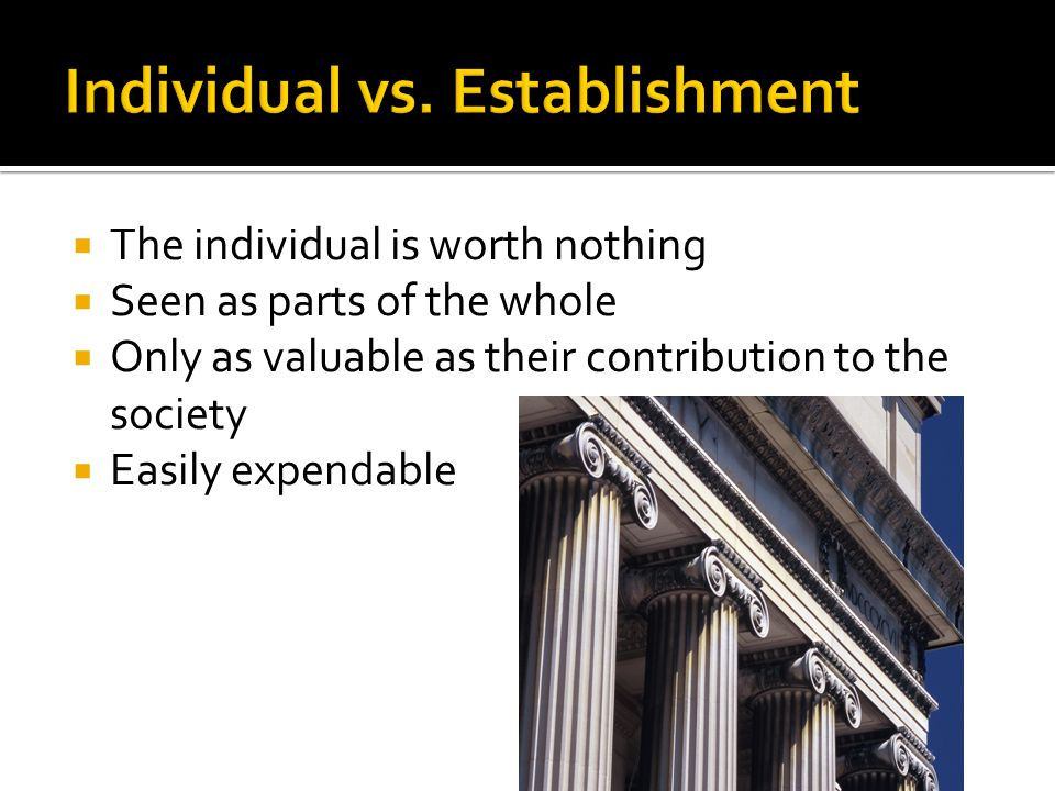  The individual is worth nothing  Seen as parts of the whole  Only as valuable as their contribution to the society  Easily expendable