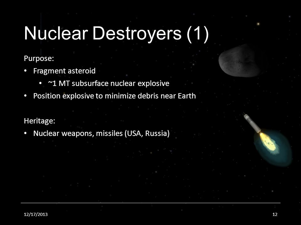 12/17/201312 Nuclear Destroyers (1) Purpose: Fragment asteroid ~1 MT subsurface nuclear explosive Position explosive to minimize debris near Earth Heritage: Nuclear weapons, missiles (USA, Russia)