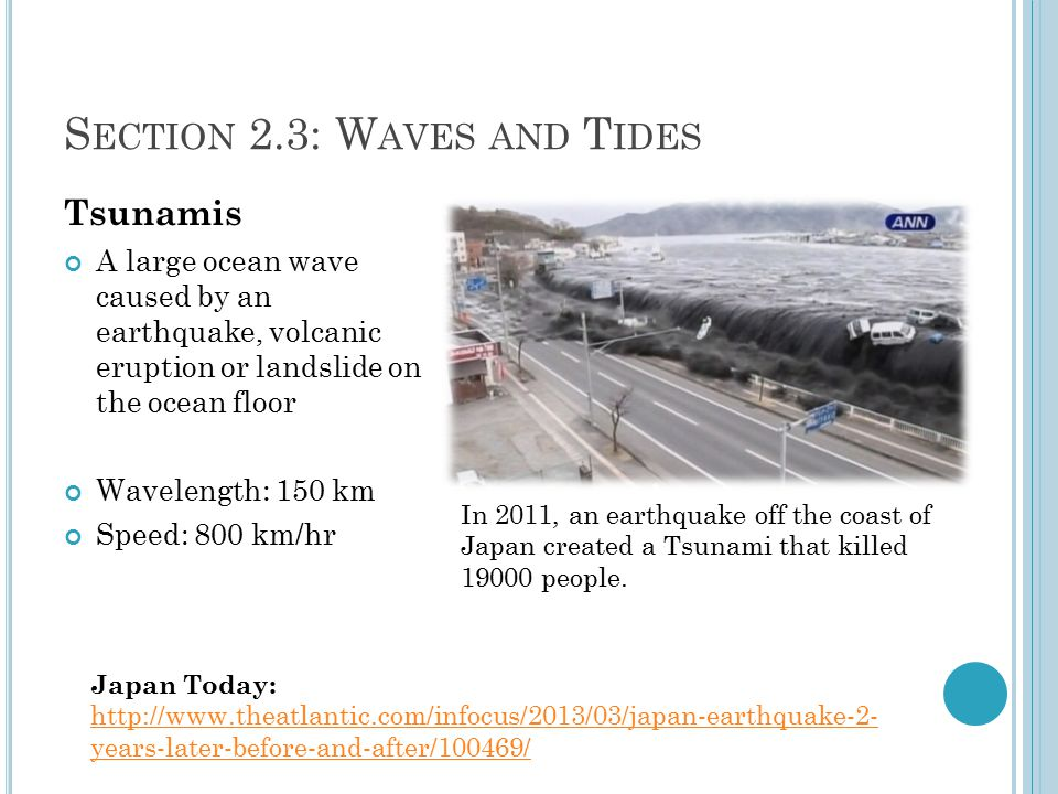 S ECTION 2.3: W AVES AND T IDES Tsunamis A large ocean wave caused by an earthquake, volcanic eruption or landslide on the ocean floor Wavelength: 150 km Speed: 800 km/hr Japan Today: http://www.theatlantic.com/infocus/2013/03/japan-earthquake-2- years-later-before-and-after/100469/ In 2011, an earthquake off the coast of Japan created a Tsunami that killed 19000 people.