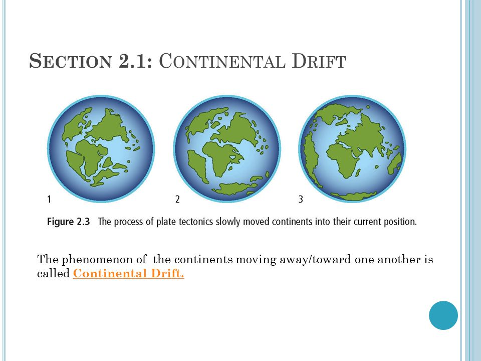 S ECTION 2.1: C ONTINENTAL D RIFT The phenomenon of the continents moving away/toward one another is called Continental Drift.