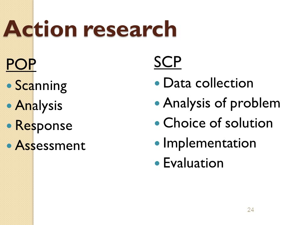 23 POP and SCP - SIMILARITIES Both are preventive approaches; one is defined within policing while the other is not Both originated in the 1970's, SCP