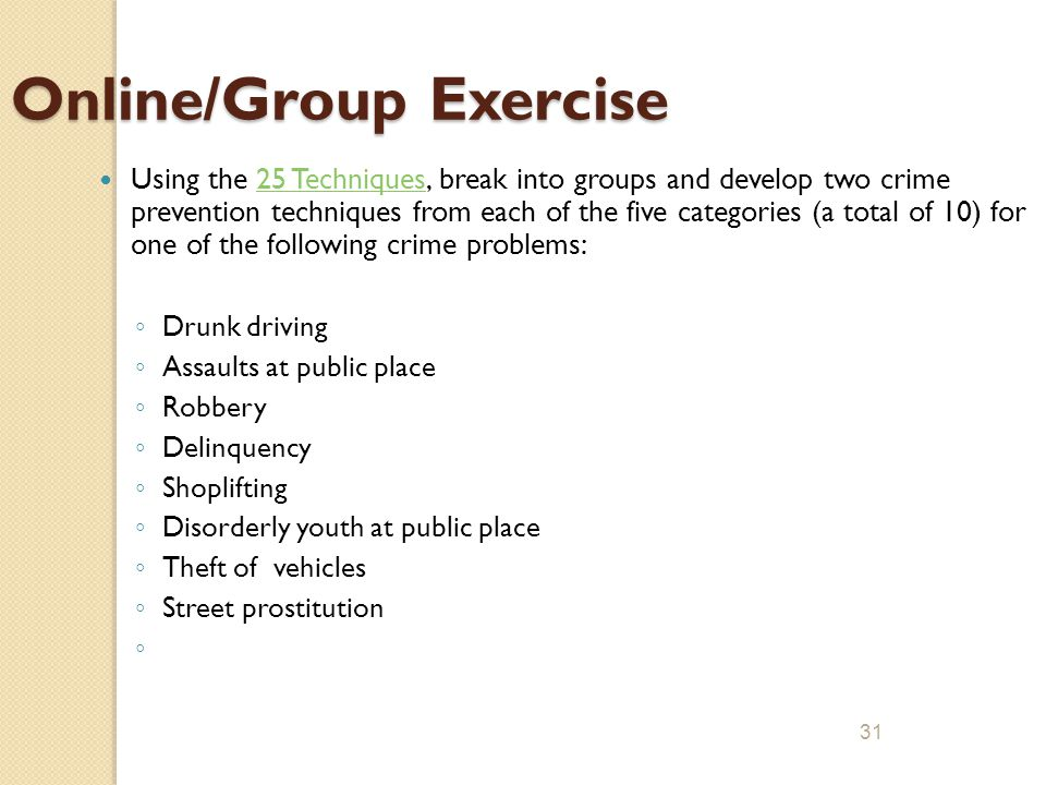30 Exercise 3 In an effort to maximize effectiveness, try to match each of the 25 techniques to a specific crime or disorder problem. Explain your rat