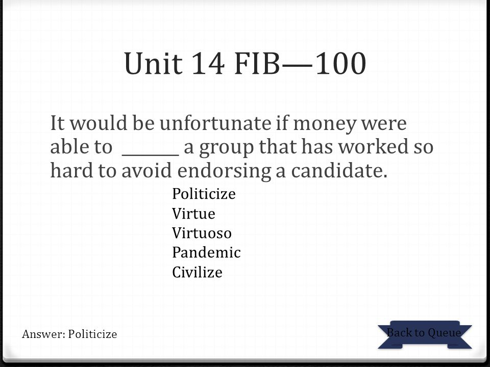 Unit 14 FIB—100 It would be unfortunate if money were able to _______ a group that has worked so hard to avoid endorsing a candidate.