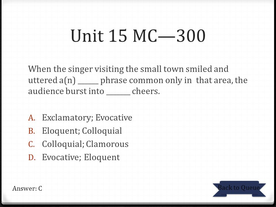 Unit 15 MC—300 When the singer visiting the small town smiled and uttered a(n) ______ phrase common only in that area, the audience burst into _______ cheers.