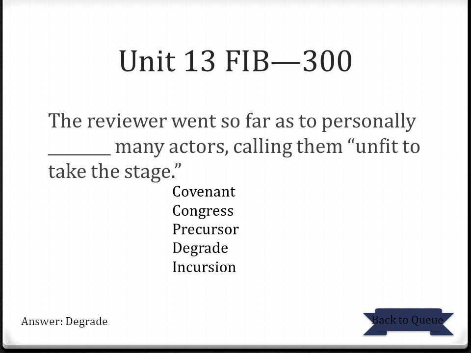 Unit 13 FIB—300 The reviewer went so far as to personally ________ many actors, calling them unfit to take the stage. Back to Queue Answer: Degrade Covenant Congress Precursor Degrade Incursion