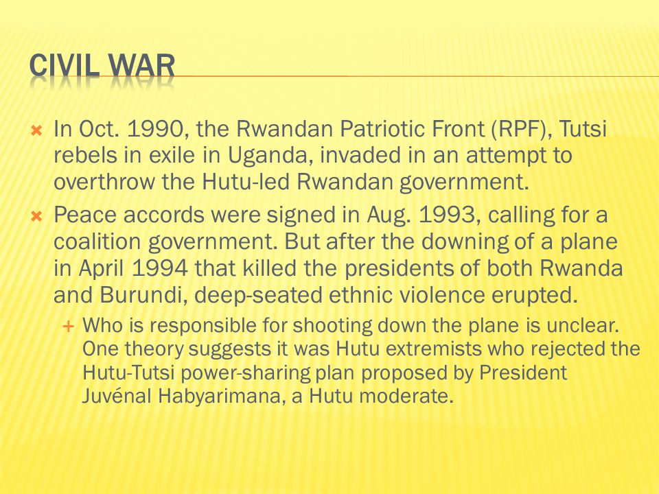  In Oct. 1990, the Rwandan Patriotic Front (RPF), Tutsi rebels in exile in Uganda, invaded in an attempt to overthrow the Hutu-led Rwandan government