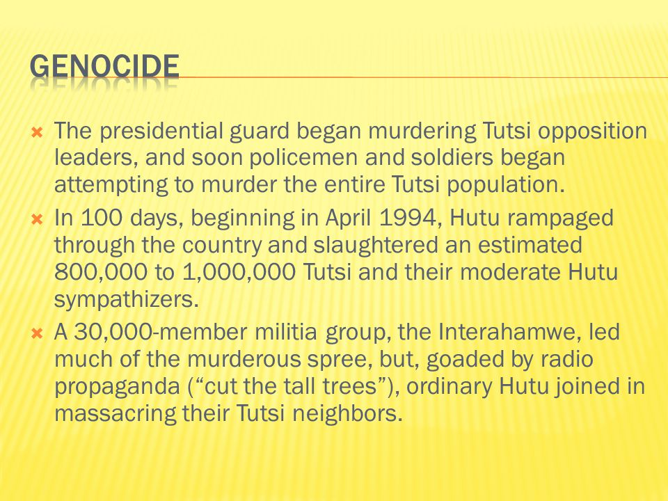  The presidential guard began murdering Tutsi opposition leaders, and soon policemen and soldiers began attempting to murder the entire Tutsi population.