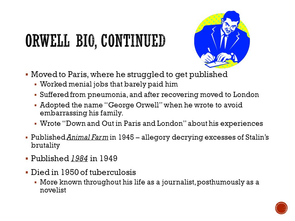  Moved to Paris, where he struggled to get published  Worked menial jobs that barely paid him  Suffered from pneumonia, and after recovering moved to London  Adopted the name George Orwell when he wrote to avoid embarrassing his family.