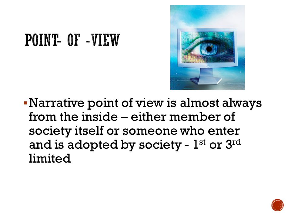  Narrative point of view is almost always from the inside – either member of society itself or someone who enter and is adopted by society - 1 st or 3 rd limited