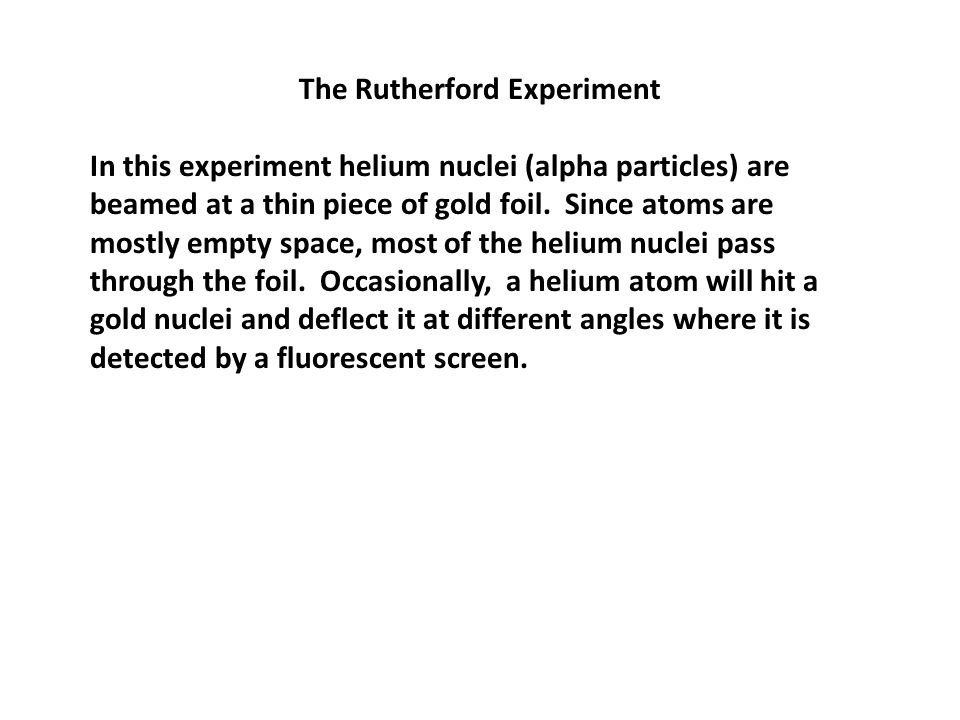 The Rutherford Experiment In this experiment helium nuclei (alpha particles) are beamed at a thin piece of gold foil.