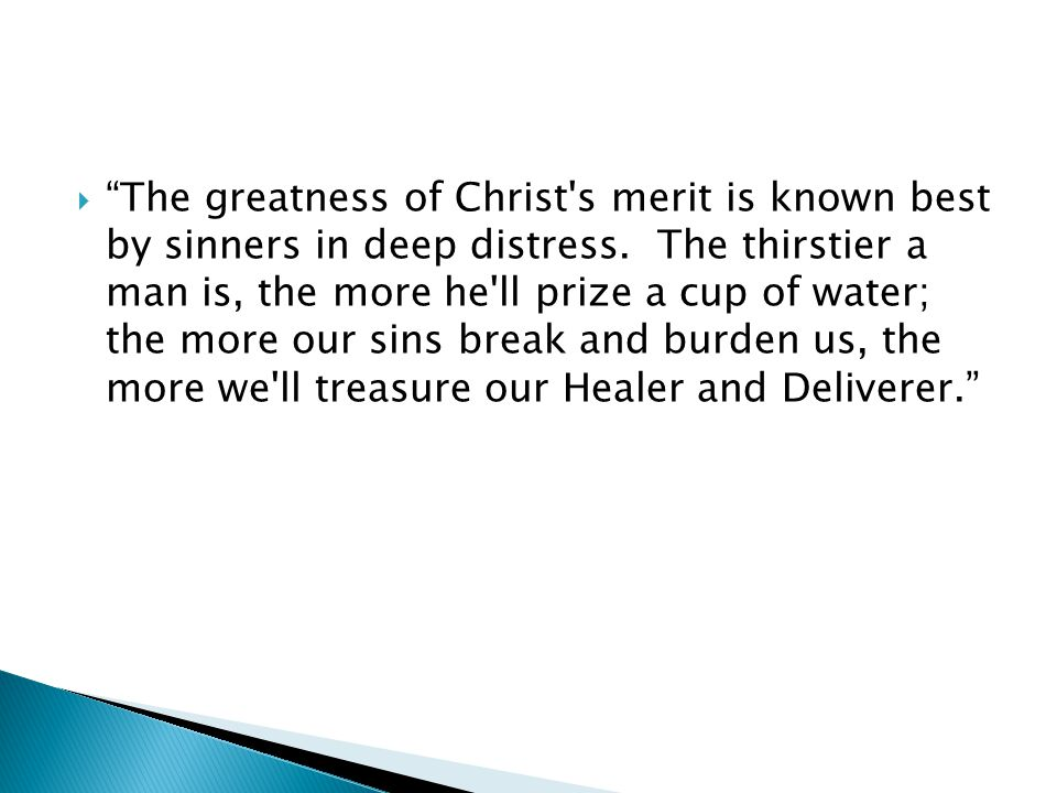 " ""The greatness of Christ's merit is known best by sinners in deep distress. The thirstier a man is, the more he'll prize a cup of water; the more ou"