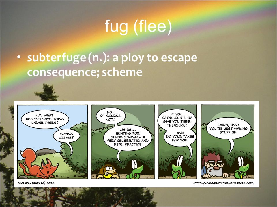 fug (flee) subterfuge (n.): a ploy to escape consequence; scheme