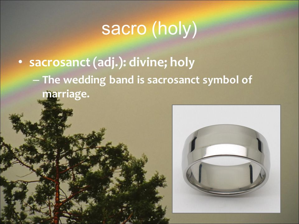 sacro (holy) sacrosanct (adj.): divine; holy – The wedding band is sacrosanct symbol of marriage.