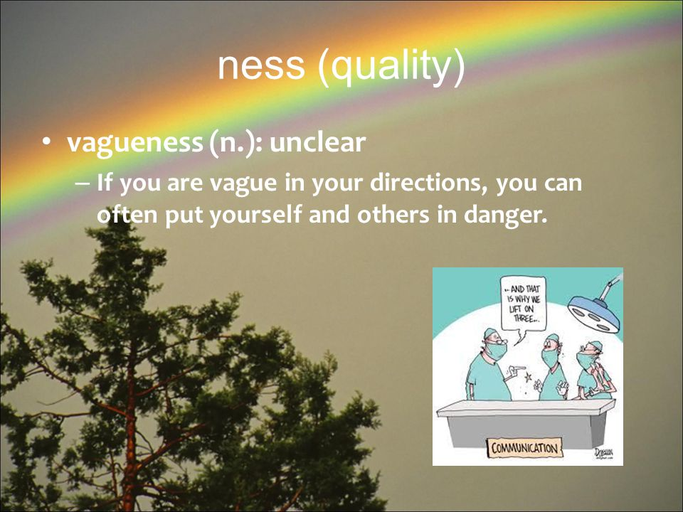 ness (quality) vagueness (n.): unclear – If you are vague in your directions, you can often put yourself and others in danger.