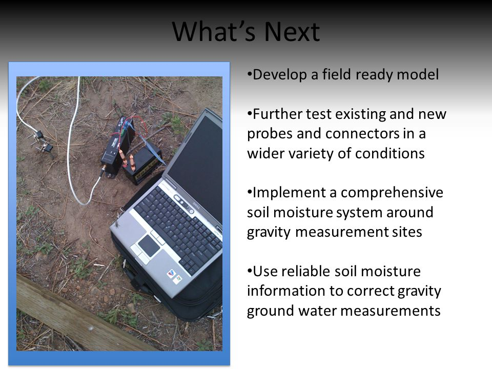 What's Next Develop a field ready model Further test existing and new probes and connectors in a wider variety of conditions Implement a comprehensive