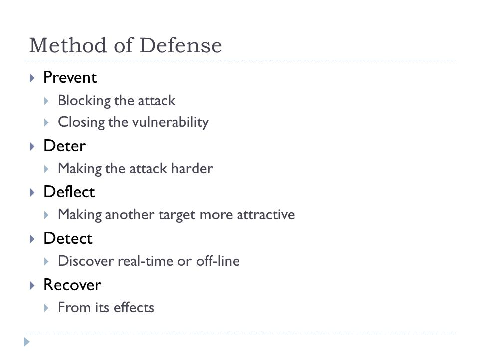 Method of Defense  Prevent  Blocking the attack  Closing the vulnerability  Deter  Making the attack harder  Deflect  Making another target more attractive  Detect  Discover real-time or off-line  Recover  From its effects