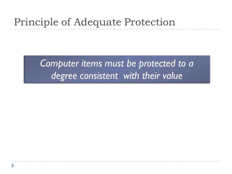Principle of Adequate Protection Computer items must be protected to a degree consistent with their value
