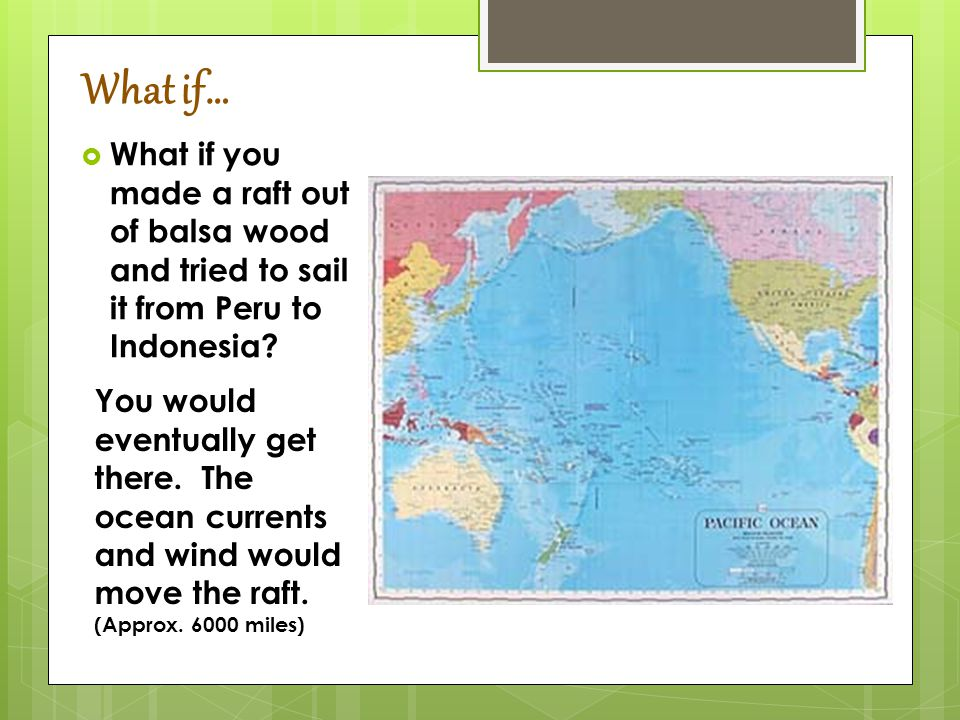 What if…  What if you made a raft out of balsa wood and tried to sail it from Peru to Indonesia.