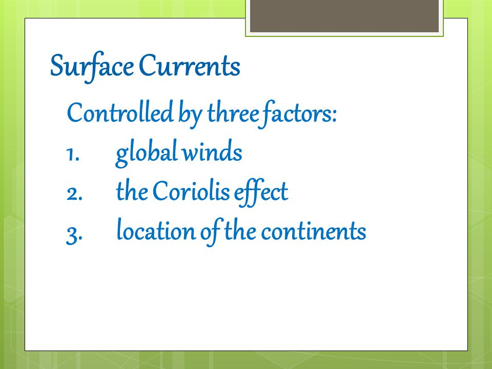 Surface Currents Controlled by three factors: 1.global winds 2.the Coriolis effect 3.location of the continents