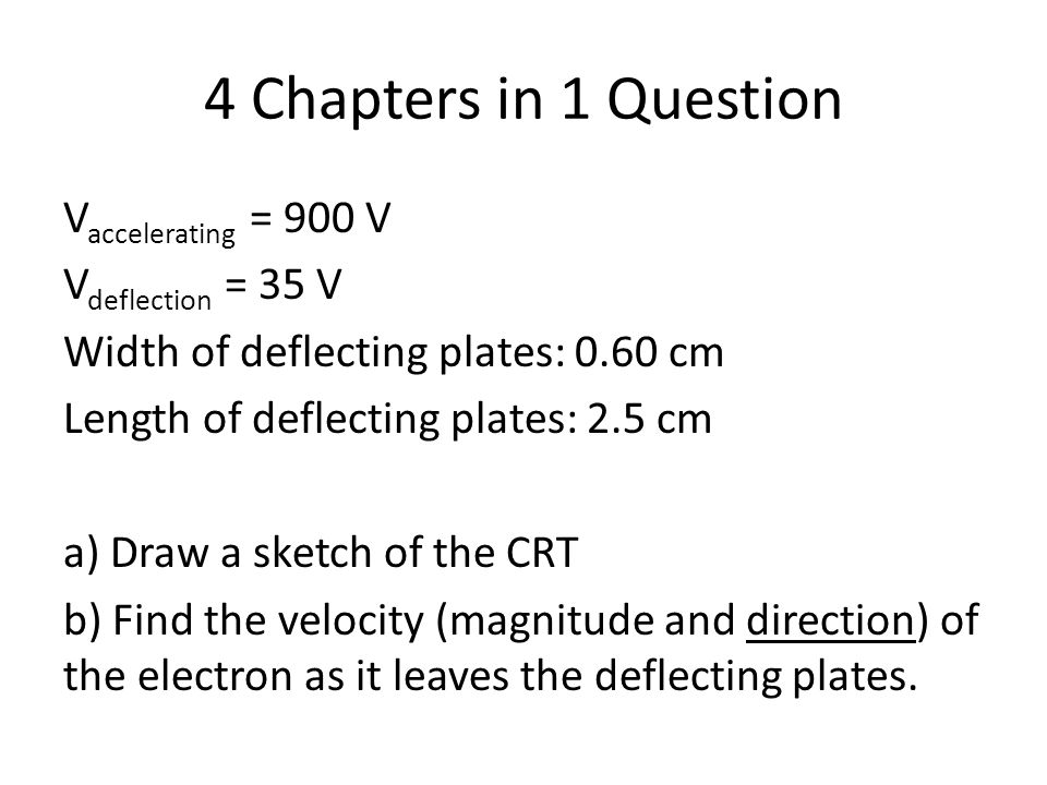 4 Chapters in 1 Question V accelerating = 900 V V deflection = 35 V Width of deflecting plates: 0.60 cm Length of deflecting plates: 2.5 cm a) Draw a sketch of the CRT b) Find the velocity (magnitude and direction) of the electron as it leaves the deflecting plates.