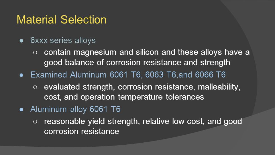 Material Selection ●6xxx series alloys ○contain magnesium and silicon and these alloys have a good balance of corrosion resistance and strength ●Examined Aluminum 6061 T6, 6063 T6,and 6066 T6 ○evaluated strength, corrosion resistance, malleability, cost, and operation temperature tolerances ●Aluminum alloy 6061 T6 ○reasonable yield strength, relative low cost, and good corrosion resistance