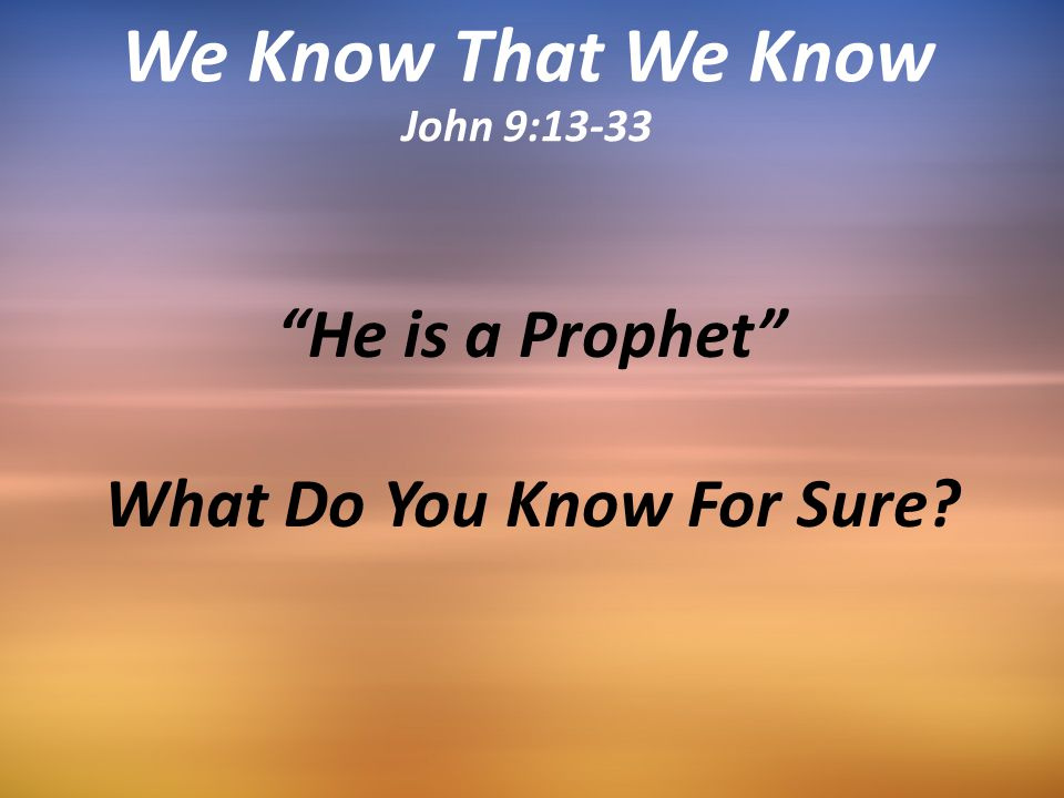 He is a Prophet What Do You Know For Sure We Know That We Know John 9:13-33