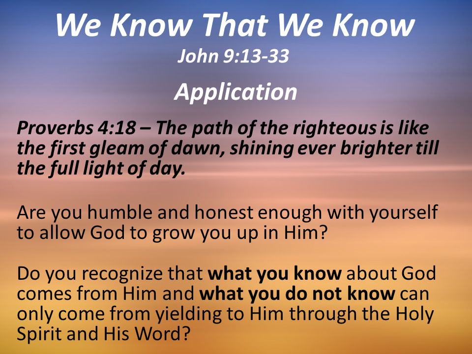 Application Proverbs 4:18 – The path of the righteous is like the first gleam of dawn, shining ever brighter till the full light of day. Are you humbl