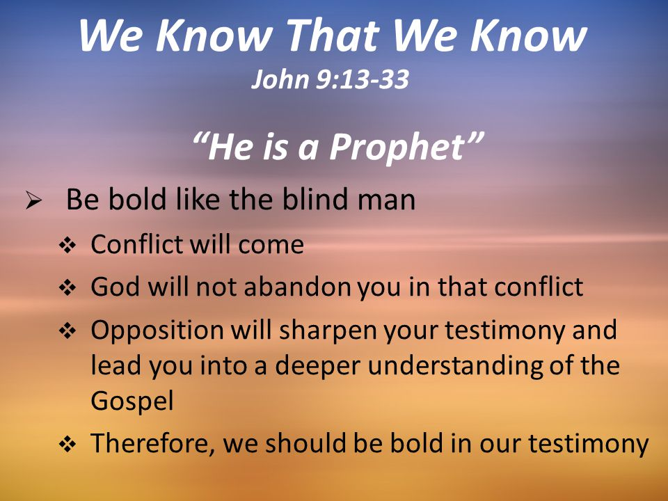 He is a Prophet  Be bold like the blind man  Conflict will come  God will not abandon you in that conflict  Opposition will sharpen your testimony and lead you into a deeper understanding of the Gospel  Therefore, we should be bold in our testimony We Know That We Know John 9:13-33