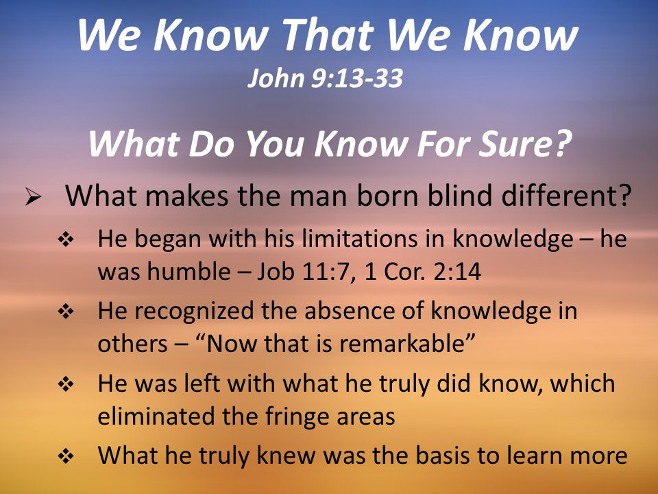 What Do You Know For Sure?  What makes the man born blind different?  He began with his limitations in knowledge – he was humble – Job 11:7, 1 Cor.