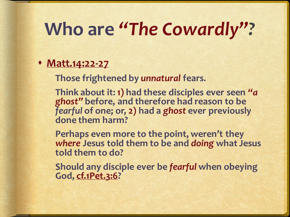 Who are The Cowardly .  Matt.14:22-27 Those frightened by unnatural fears.