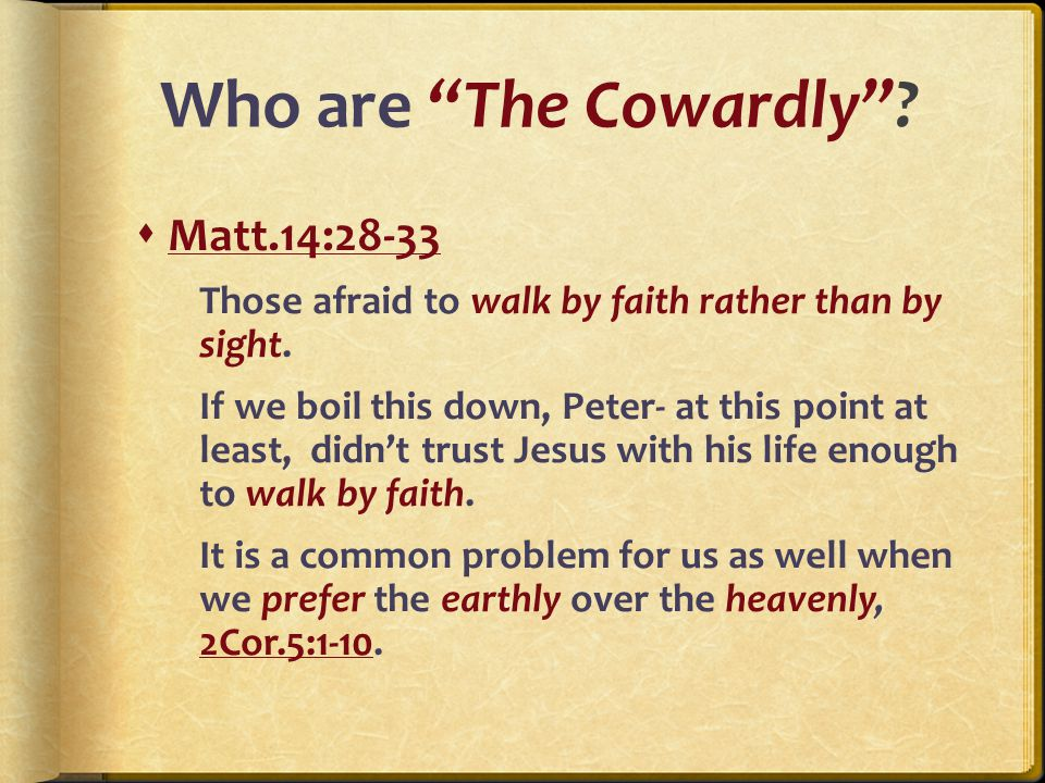 Who are The Cowardly .  Matt.14:28-33 Those afraid to walk by faith rather than by sight.
