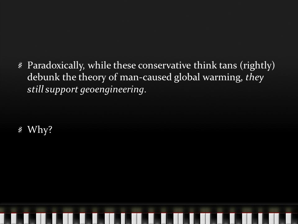 Paradoxically, while these conservative think tans (rightly) debunk the theory of man-caused global warming, they still support geoengineering.